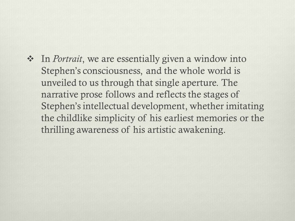  In Portrait, we are essentially given a window into Stephen's consciousness, and the whole world is unveiled to us through that single aperture.