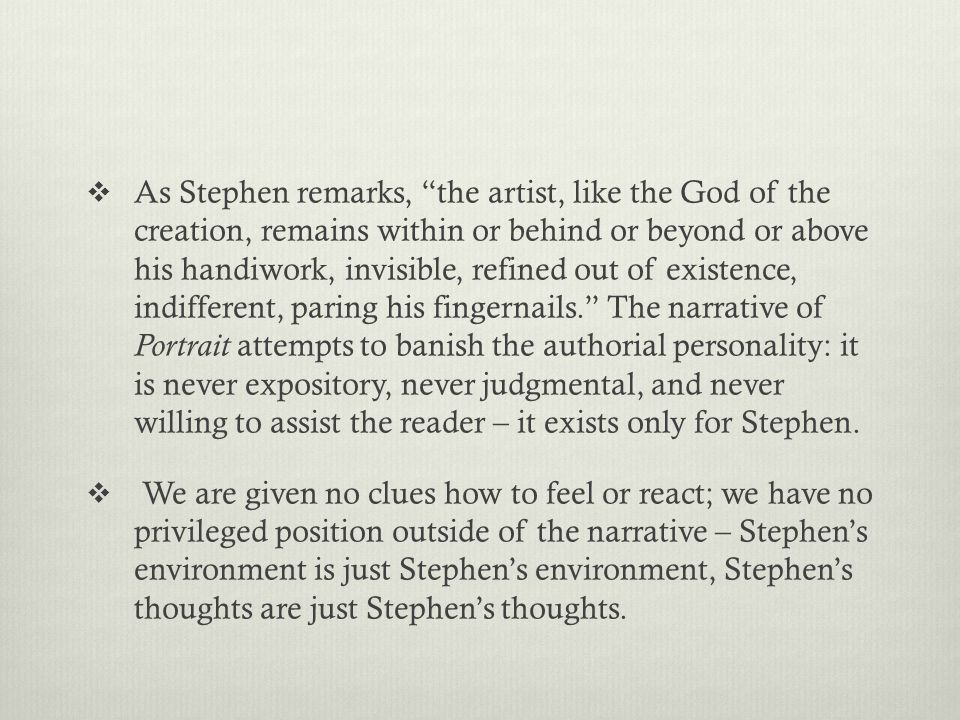  As Stephen remarks, the artist, like the God of the creation, remains within or behind or beyond or above his handiwork, invisible, refined out of existence, indifferent, paring his fingernails. The narrative of Portrait attempts to banish the authorial personality: it is never expository, never judgmental, and never willing to assist the reader – it exists only for Stephen.