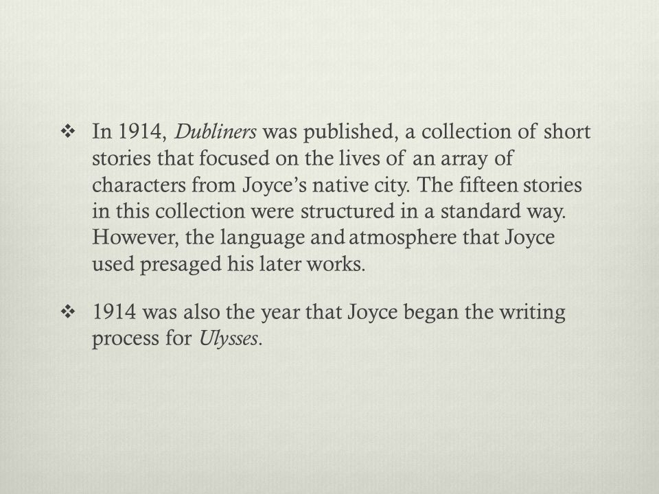  In 1914, Dubliners was published, a collection of short stories that focused on the lives of an array of characters from Joyce's native city.
