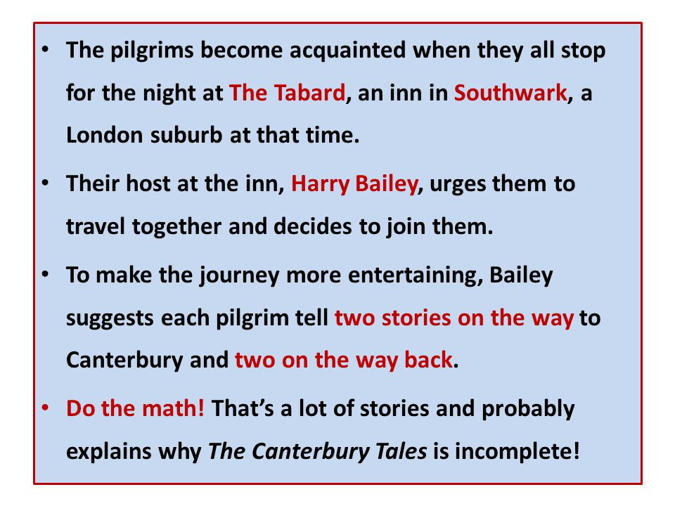 The pilgrims become acquainted when they all stop for the night at The Tabard, an inn in Southwark, a London suburb at that time. Their host at the in