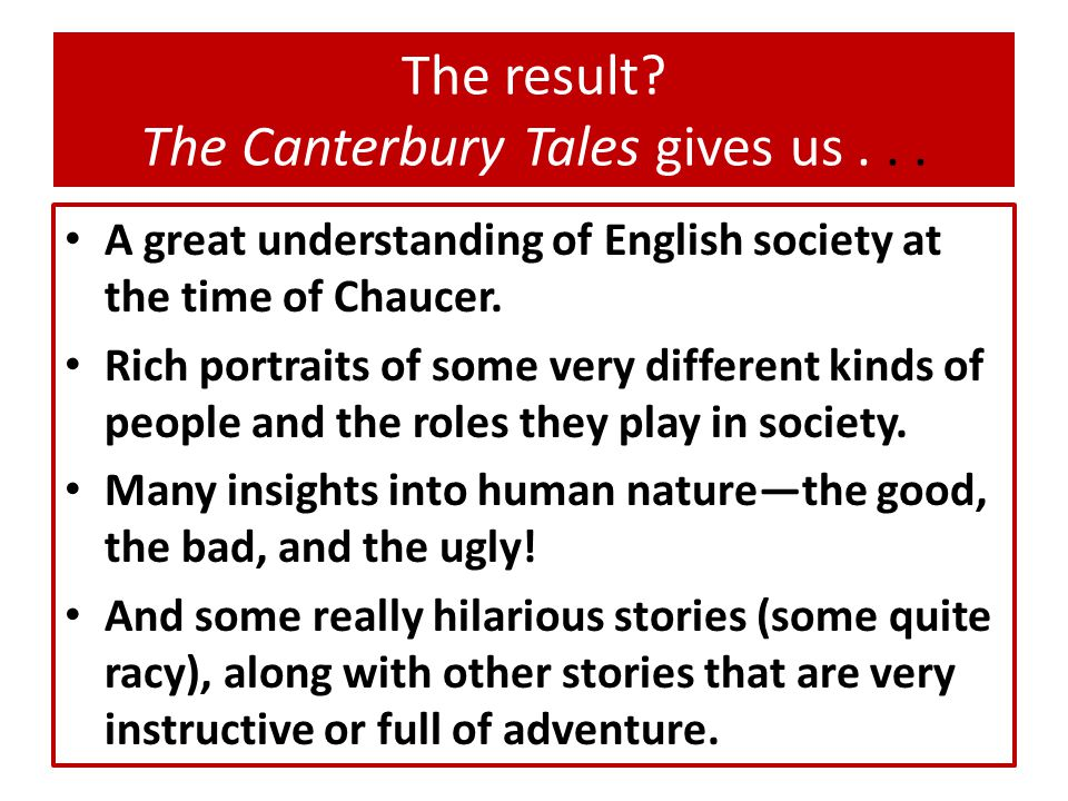 The result? The Canterbury Tales gives us... A great understanding of English society at the time of Chaucer. Rich portraits of some very different ki