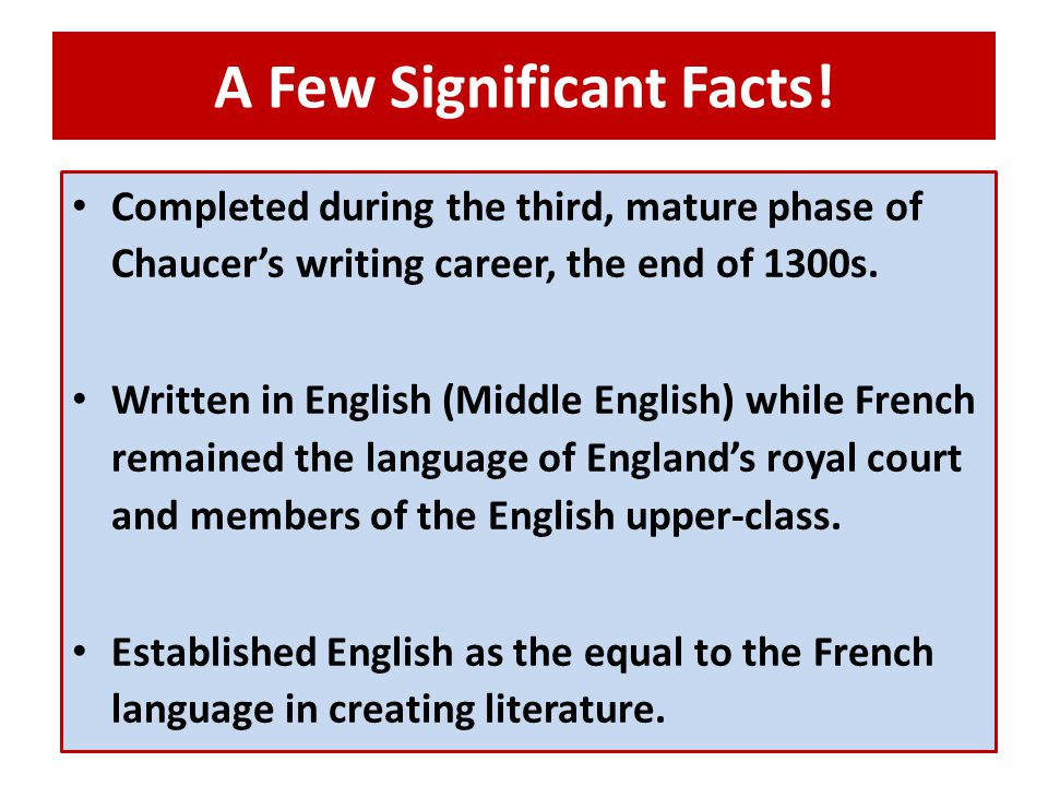 A Few Significant Facts! Completed during the third, mature phase of Chaucer's writing career, the end of 1300s. Written in English (Middle English) w