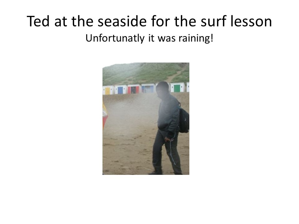 Ted at the seaside for the surf lesson Unfortunatly it was raining!