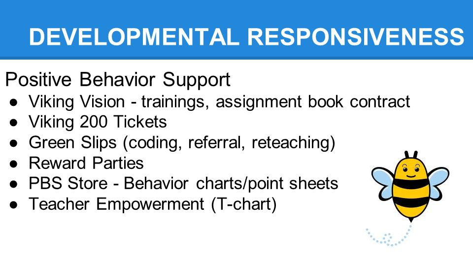 DEVELOPMENTAL RESPONSIVENESS Positive Behavior Support ●Viking Vision - trainings, assignment book contract ●Viking 200 Tickets ●Green Slips (coding, referral, reteaching) ●Reward Parties ●PBS Store - Behavior charts/point sheets ●Teacher Empowerment (T-chart)