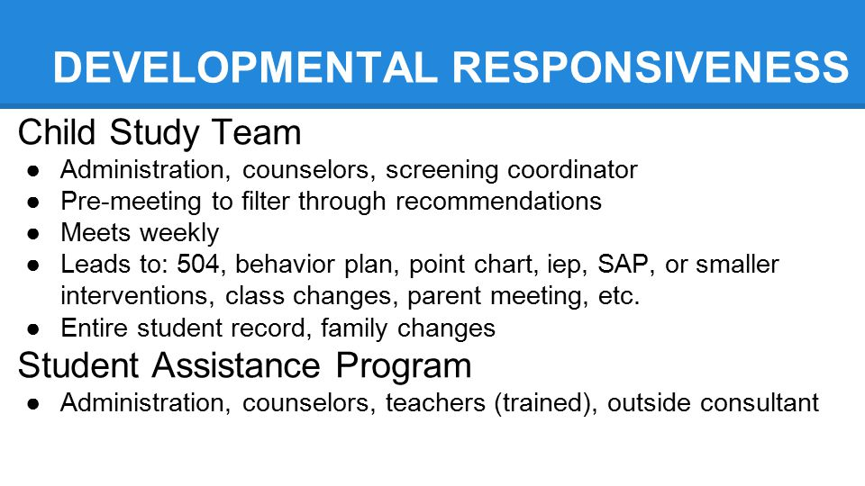 DEVELOPMENTAL RESPONSIVENESS Child Study Team ●Administration, counselors, screening coordinator ●Pre-meeting to filter through recommendations ●Meets weekly ●Leads to: 504, behavior plan, point chart, iep, SAP, or smaller interventions, class changes, parent meeting, etc.
