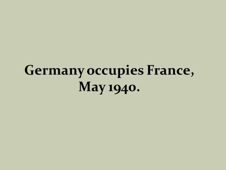 Germany occupies France, May 1940.