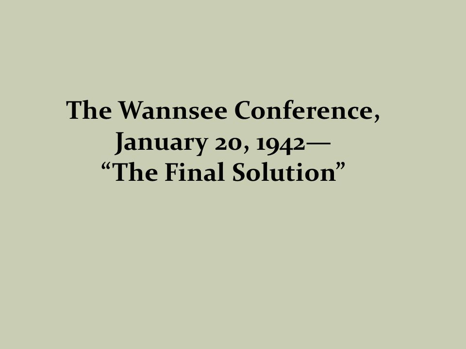 The Wannsee Conference, January 20, 1942— The Final Solution