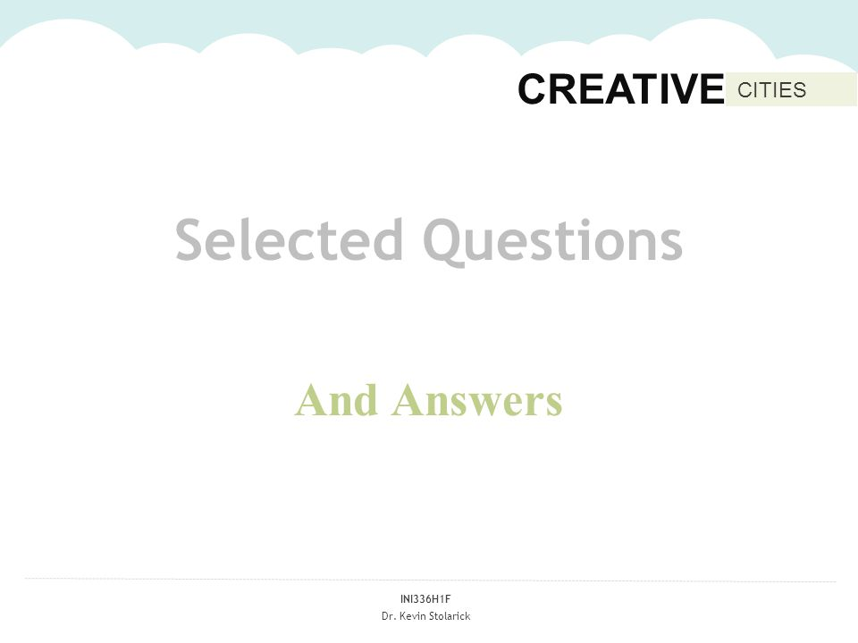 INI336H1F Dr. Kevin Stolarick CREATIVE CITIES Selected Questions And Answers