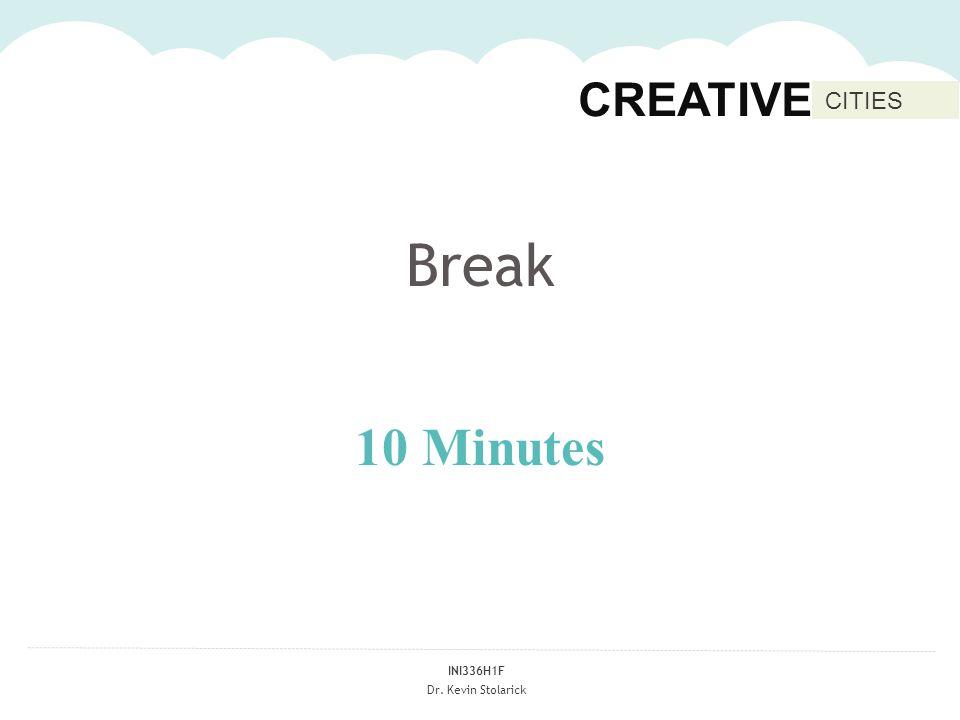 INI336H1F Dr. Kevin Stolarick CREATIVE CITIES Break 10 Minutes