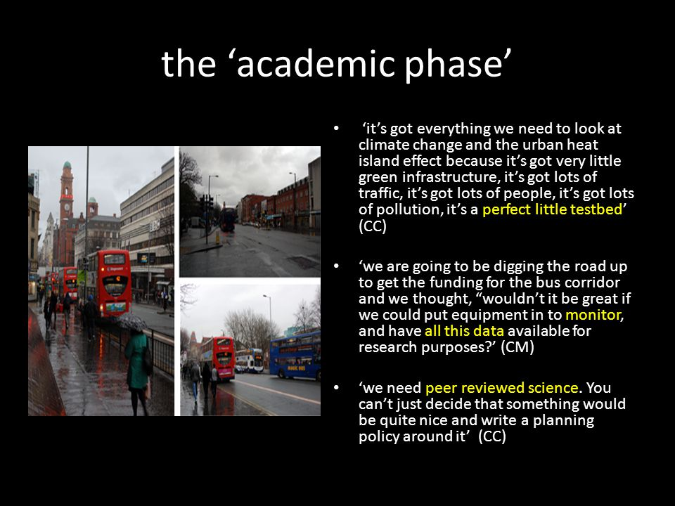 the 'academic phase' 'it's got everything we need to look at climate change and the urban heat island effect because it's got very little green infrastructure, it's got lots of traffic, it's got lots of people, it's got lots of pollution, it's a perfect little testbed' (CC) 'we are going to be digging the road up to get the funding for the bus corridor and we thought, wouldn't it be great if we could put equipment in to monitor, and have all this data available for research purposes ' (CM) 'we need peer reviewed science.