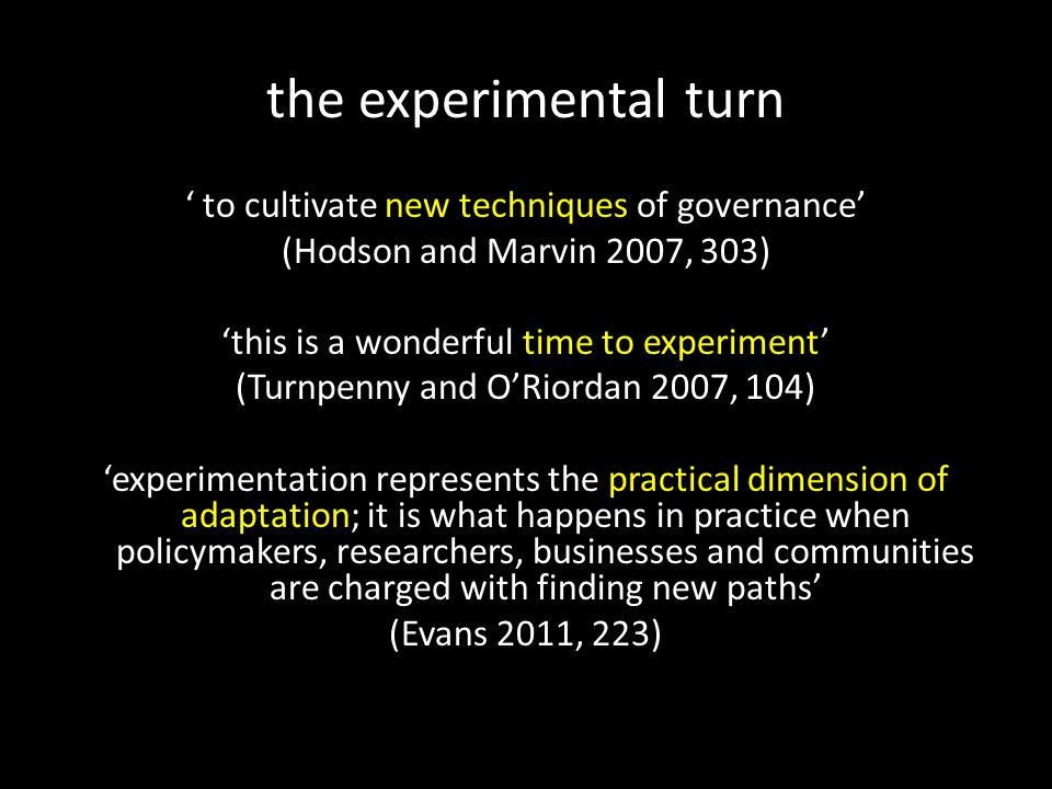 the experimental turn ' to cultivate new techniques of governance' (Hodson and Marvin 2007, 303) 'this is a wonderful time to experiment' (Turnpenny and O'Riordan 2007, 104) 'experimentation represents the practical dimension of adaptation; it is what happens in practice when policymakers, researchers, businesses and communities are charged with finding new paths' (Evans 2011, 223)