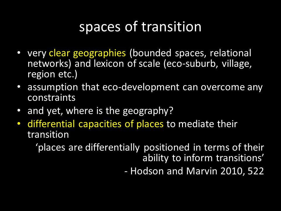 spaces of transition very clear geographies (bounded spaces, relational networks) and lexicon of scale (eco-suburb, village, region etc.) assumption that eco-development can overcome any constraints and yet, where is the geography.
