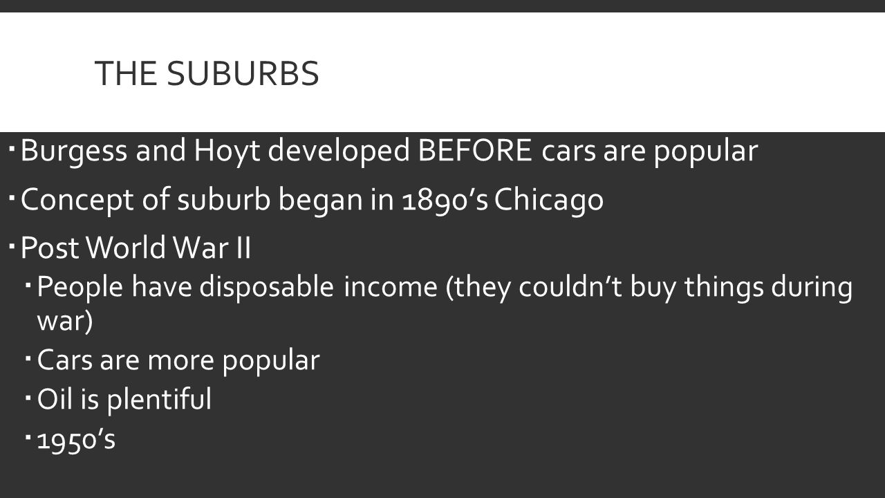 THE SUBURBS  Burgess and Hoyt developed BEFORE cars are popular  Concept of suburb began in 1890's Chicago  Post World War II  People have disposable income (they couldn't buy things during war)  Cars are more popular  Oil is plentiful  1950's