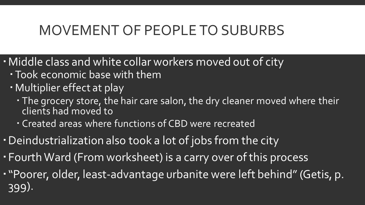 MOVEMENT OF PEOPLE TO SUBURBS  Middle class and white collar workers moved out of city  Took economic base with them  Multiplier effect at play  The grocery store, the hair care salon, the dry cleaner moved where their clients had moved to  Created areas where functions of CBD were recreated  Deindustrialization also took a lot of jobs from the city  Fourth Ward (From worksheet) is a carry over of this process  Poorer, older, least-advantage urbanite were left behind (Getis, p.
