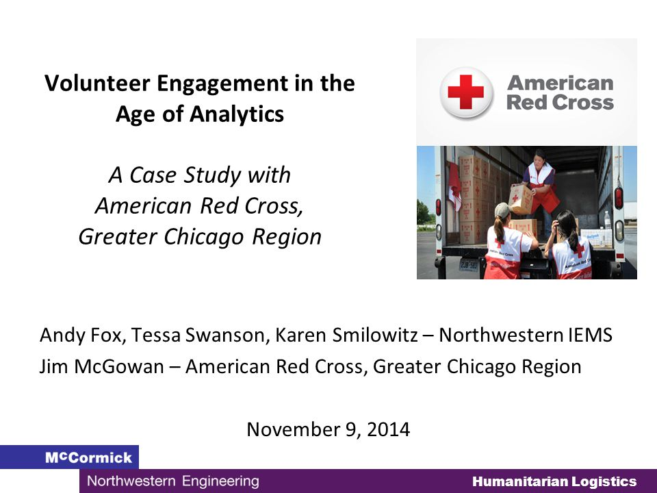 Humanitarian Logistics Volunteer Engagement in the Age of Analytics A Case Study with American Red Cross, Greater Chicago Region Andy Fox, Tessa Swanson, Karen Smilowitz – Northwestern IEMS Jim McGowan – American Red Cross, Greater Chicago Region November 9, 2014
