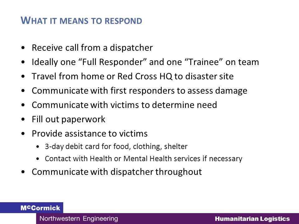 W HAT IT MEANS TO RESPOND Receive call from a dispatcher Ideally one Full Responder and one Trainee on team Travel from home or Red Cross HQ to disaster site Communicate with first responders to assess damage Communicate with victims to determine need Fill out paperwork Provide assistance to victims 3-day debit card for food, clothing, shelter Contact with Health or Mental Health services if necessary Communicate with dispatcher throughout