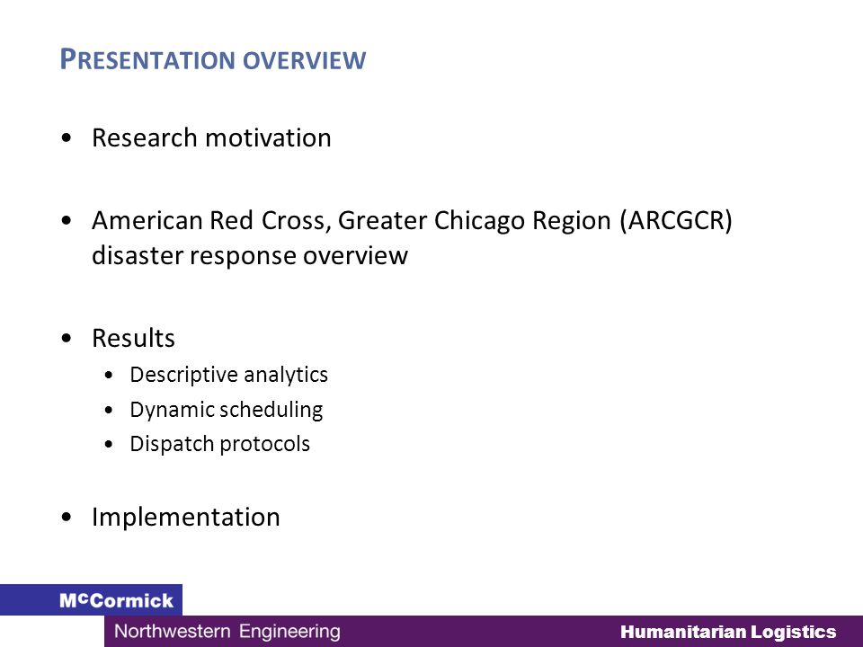 Humanitarian Logistics P RESENTATION OVERVIEW Research motivation American Red Cross, Greater Chicago Region (ARCGCR) disaster response overview Results Descriptive analytics Dynamic scheduling Dispatch protocols Implementation
