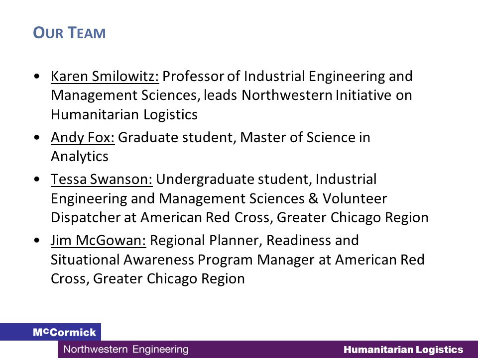 Humanitarian Logistics O UR T EAM Karen Smilowitz: Professor of Industrial Engineering and Management Sciences, leads Northwestern Initiative on Humanitarian Logistics Andy Fox: Graduate student, Master of Science in Analytics Tessa Swanson: Undergraduate student, Industrial Engineering and Management Sciences & Volunteer Dispatcher at American Red Cross, Greater Chicago Region Jim McGowan: Regional Planner, Readiness and Situational Awareness Program Manager at American Red Cross, Greater Chicago Region