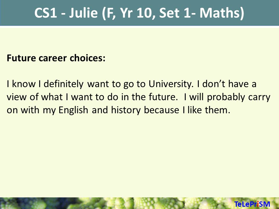 CS1 - Julie (F, Yr 10, Set 1- Maths) Future career choices: I know I definitely want to go to University.