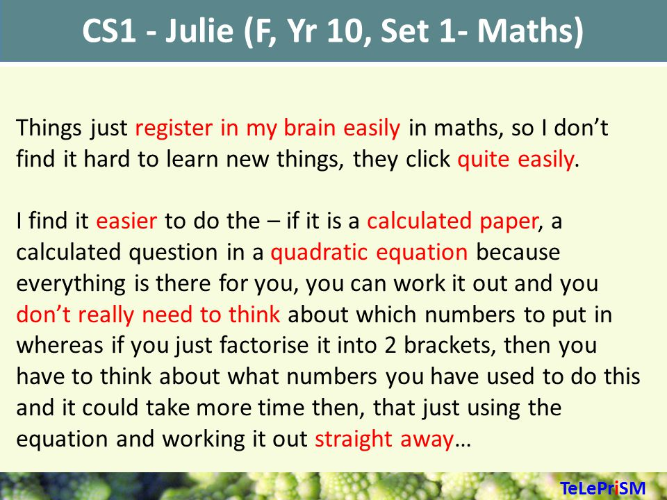 CS1 - Julie (F, Yr 10, Set 1- Maths) Things just register in my brain easily in maths, so I don't find it hard to learn new things, they click quite easily.