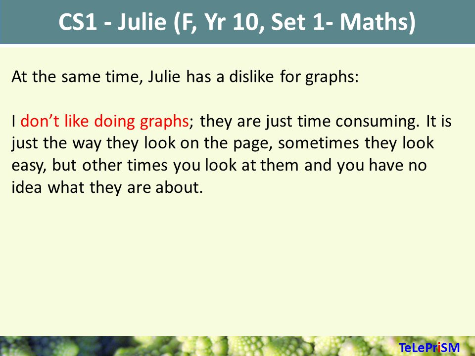CS1 - Julie (F, Yr 10, Set 1- Maths) At the same time, Julie has a dislike for graphs: I don't like doing graphs; they are just time consuming.