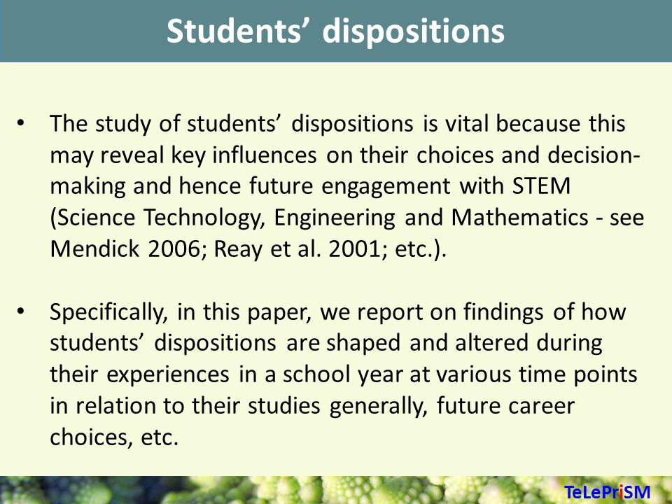 Students' dispositions The study of students' dispositions is vital because this may reveal key influences on their choices and decision- making and hence future engagement with STEM (Science Technology, Engineering and Mathematics - see Mendick 2006; Reay et al.