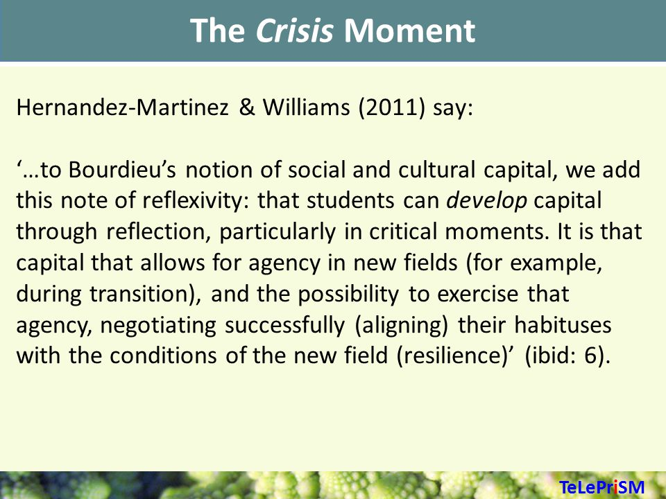 The Crisis Moment Hernandez-Martinez & Williams (2011) say: '…to Bourdieu's notion of social and cultural capital, we add this note of reflexivity: that students can develop capital through reflection, particularly in critical moments.