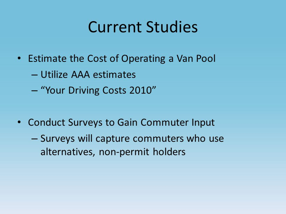 Current Studies Estimate the Cost of Operating a Van Pool – Utilize AAA estimates – Your Driving Costs 2010 Conduct Surveys to Gain Commuter Input – Surveys will capture commuters who use alternatives, non-permit holders