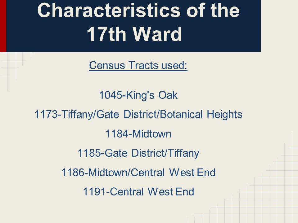 Characteristics of the 17th Ward Census Tracts used: 1045-King s Oak 1173-Tiffany/Gate District/Botanical Heights 1184-Midtown 1185-Gate District/Tiffany 1186-Midtown/Central West End 1191-Central West End