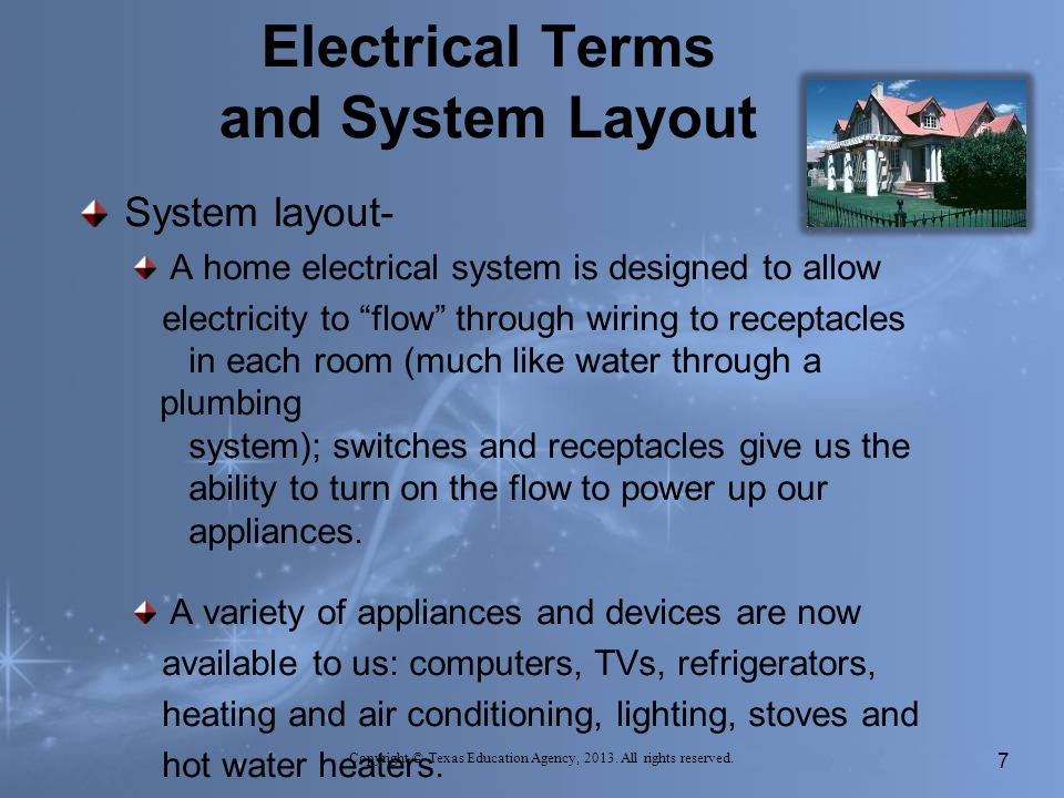 Electrical Terms and System Layout System layout- A home electrical system is designed to allow electricity to flow through wiring to receptacles in each room (much like water through a plumbing system); switches and receptacles give us the ability to turn on the flow to power up our appliances.