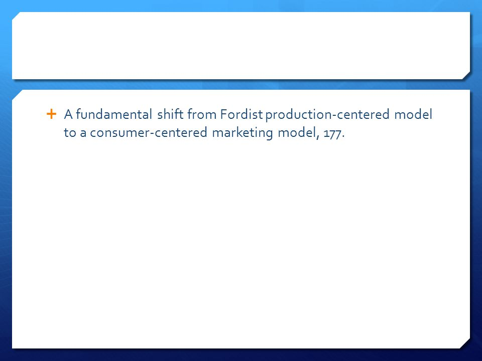  A fundamental shift from Fordist production-centered model to a consumer-centered marketing model, 177.