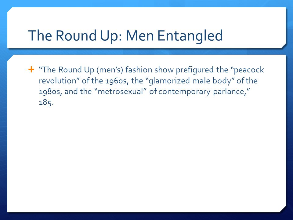 The Round Up: Men Entangled  The Round Up (men's) fashion show prefigured the peacock revolution of the 1960s, the glamorized male body of the 1980s, and the metrosexual of contemporary parlance, 185.
