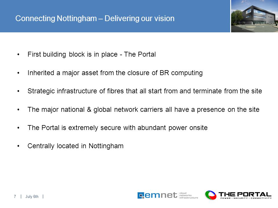July 6th7 Connecting Nottingham – Delivering our vision First building block is in place - The Portal Inherited a major asset from the closure of BR computing Strategic infrastructure of fibres that all start from and terminate from the site The major national & global network carriers all have a presence on the site The Portal is extremely secure with abundant power onsite Centrally located in Nottingham