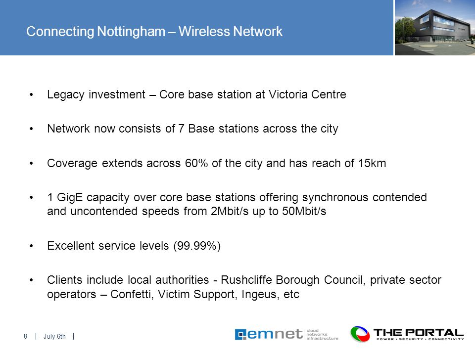 July 6th8 Connecting Nottingham – Wireless Network Legacy investment – Core base station at Victoria Centre Network now consists of 7 Base stations across the city Coverage extends across 60% of the city and has reach of 15km 1 GigE capacity over core base stations offering synchronous contended and uncontended speeds from 2Mbit/s up to 50Mbit/s Excellent service levels (99.99%) Clients include local authorities - Rushcliffe Borough Council, private sector operators – Confetti, Victim Support, Ingeus, etc