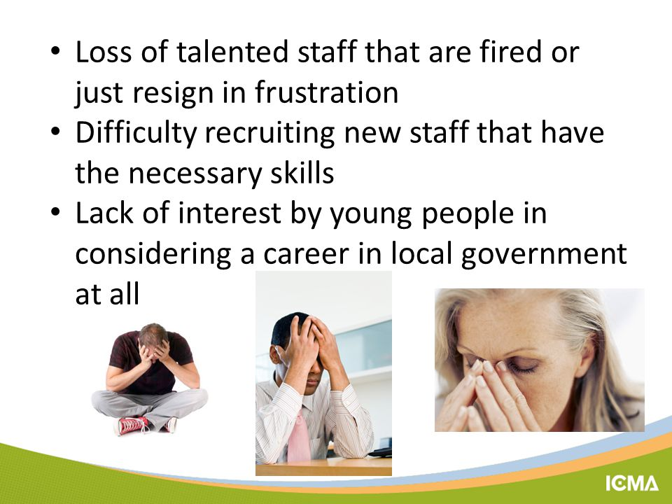 Loss of talented staff that are fired or just resign in frustration Difficulty recruiting new staff that have the necessary skills Lack of interest by young people in considering a career in local government at all