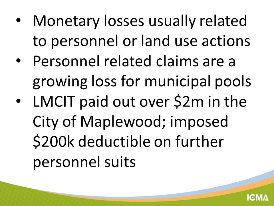 Monetary losses usually related to personnel or land use actions Personnel related claims are a growing loss for municipal pools LMCIT paid out over $2m in the City of Maplewood; imposed $200k deductible on further personnel suits