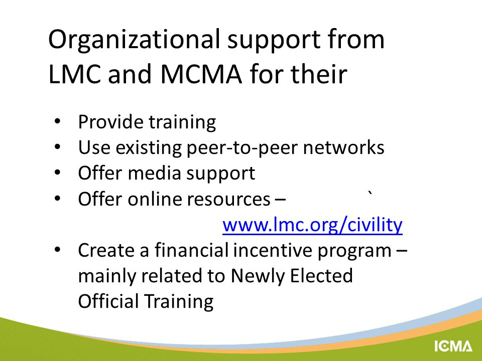 Organizational support from LMC and MCMA for their Provide training Use existing peer-to-peer networks Offer media support Offer online resources – ` www.lmc.org/civility www.lmc.org/civility Create a financial incentive program – mainly related to Newly Elected Official Training