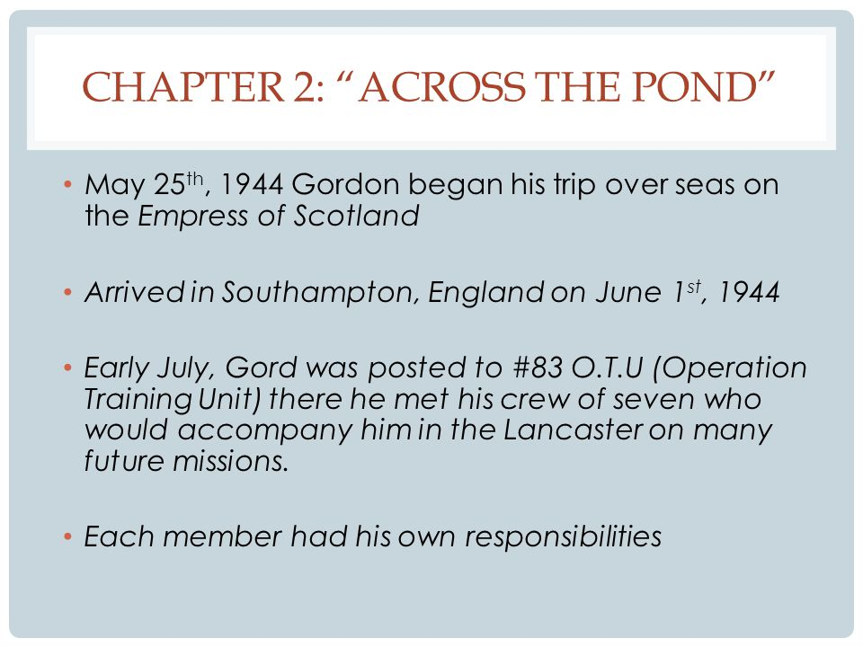 CHAPTER 2: ACROSS THE POND May 25 th, 1944 Gordon began his trip over seas on the Empress of Scotland Arrived in Southampton, England on June 1 st, 1944 Early July, Gord was posted to #83 O.T.U (Operation Training Unit) there he met his crew of seven who would accompany him in the Lancaster on many future missions.