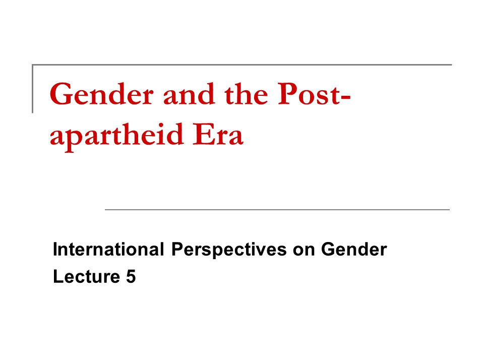 Gender and the Post- apartheid Era International Perspectives on Gender Lecture 5