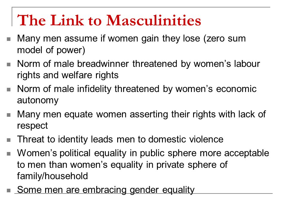 The Link to Masculinities Many men assume if women gain they lose (zero sum model of power) Norm of male breadwinner threatened by women's labour rights and welfare rights Norm of male infidelity threatened by women's economic autonomy Many men equate women asserting their rights with lack of respect Threat to identity leads men to domestic violence Women's political equality in public sphere more acceptable to men than women's equality in private sphere of family/household Some men are embracing gender equality