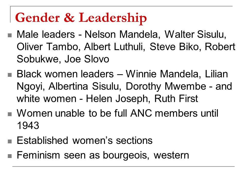 Gender & Leadership Male leaders - Nelson Mandela, Walter Sisulu, Oliver Tambo, Albert Luthuli, Steve Biko, Robert Sobukwe, Joe Slovo Black women leaders – Winnie Mandela, Lilian Ngoyi, Albertina Sisulu, Dorothy Mwembe - and white women - Helen Joseph, Ruth First Women unable to be full ANC members until 1943 Established women's sections Feminism seen as bourgeois, western
