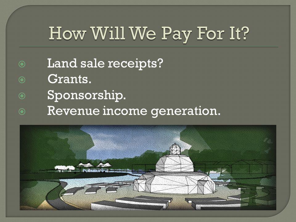  Land sale receipts?  Grants.  Sponsorship.  Revenue income generation.