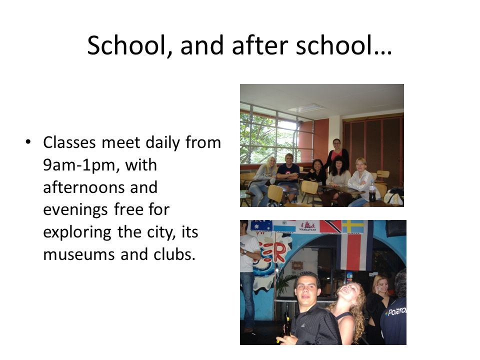 School, and after school… Classes meet daily from 9am-1pm, with afternoons and evenings free for exploring the city, its museums and clubs.