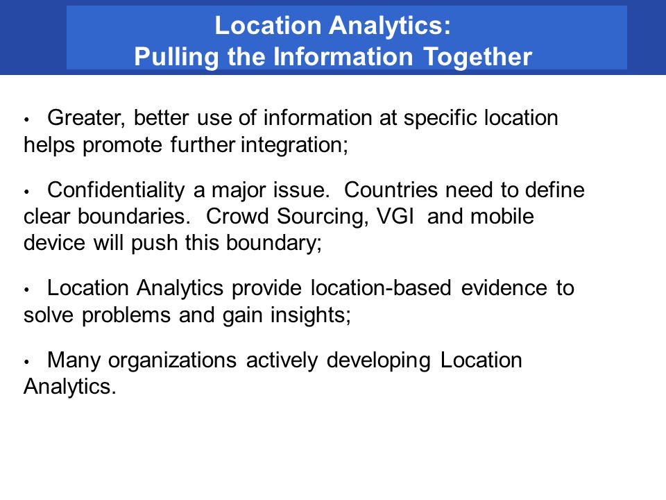 Location Analytics: Pulling the Information Together Greater, better use of information at specific location helps promote further integration; Confid