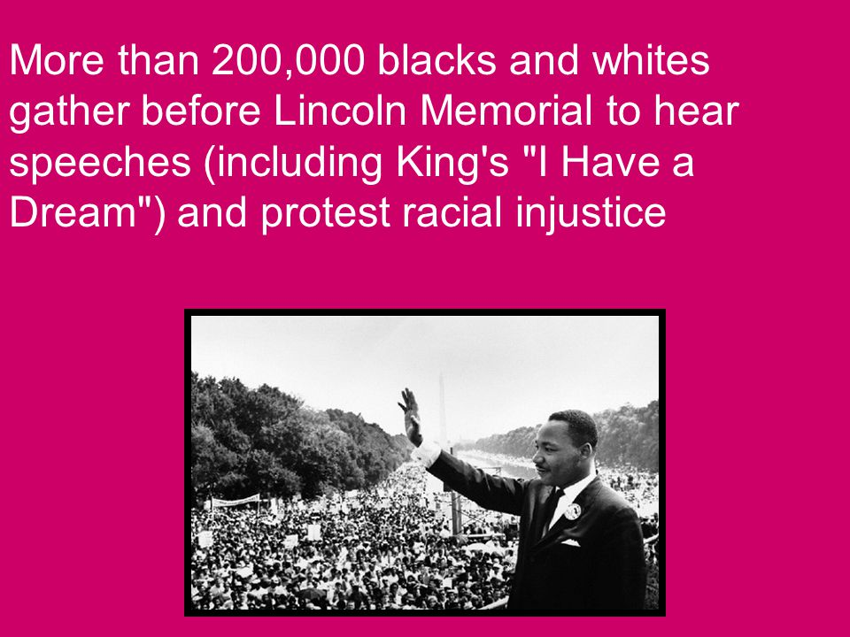 More than 200,000 blacks and whites gather before Lincoln Memorial to hear speeches (including King s I Have a Dream ) and protest racial injustice