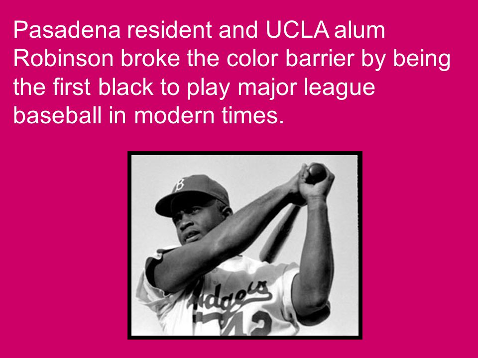 Pasadena resident and UCLA alum Robinson broke the color barrier by being the first black to play major league baseball in modern times.
