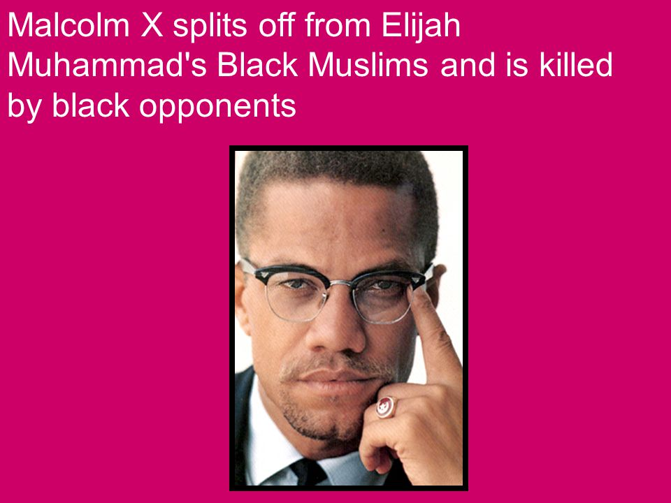 Malcolm X splits off from Elijah Muhammad s Black Muslims and is killed by black opponents