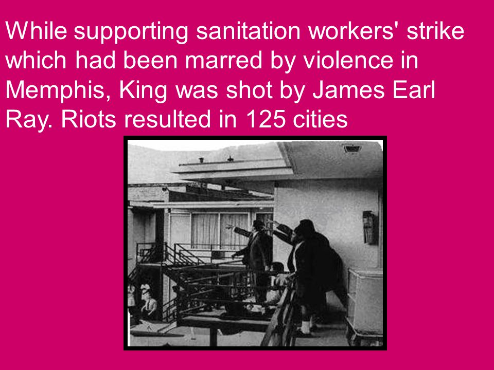 While supporting sanitation workers strike which had been marred by violence in Memphis, King was shot by James Earl Ray.