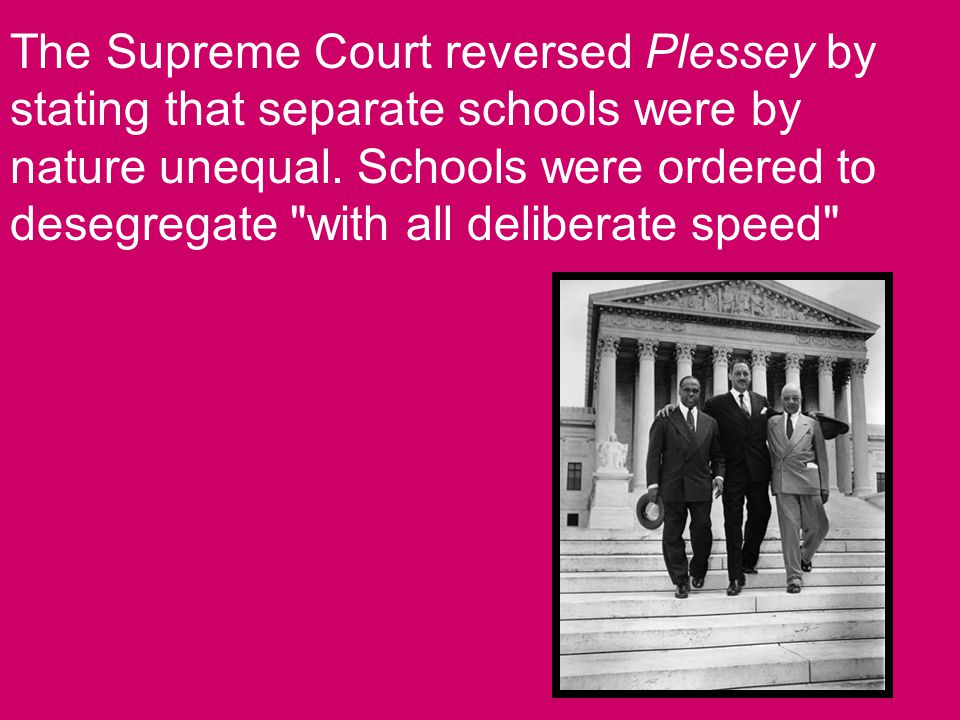 The Supreme Court reversed Plessey by stating that separate schools were by nature unequal.
