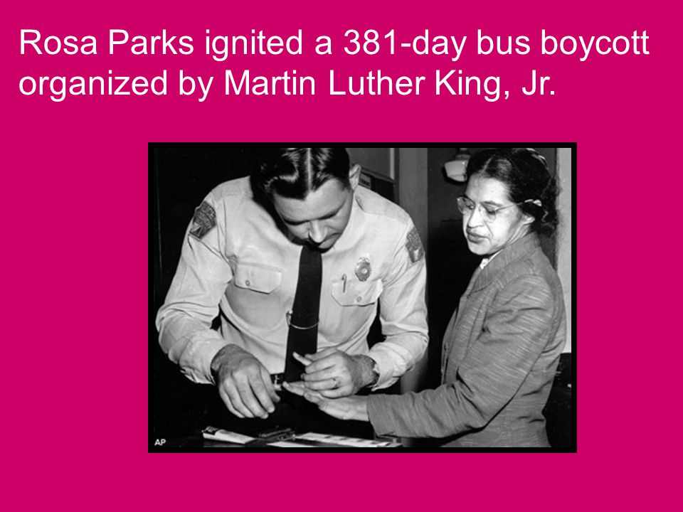 Rosa Parks ignited a 381-day bus boycott organized by Martin Luther King, Jr.
